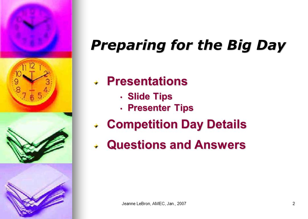 Jeanne LeBron, AMEC, Jan., 20072 Preparing for the Big Day Presentations Slide Tips Slide Tips Presenter Tips Presenter Tips Competition Day Details Q