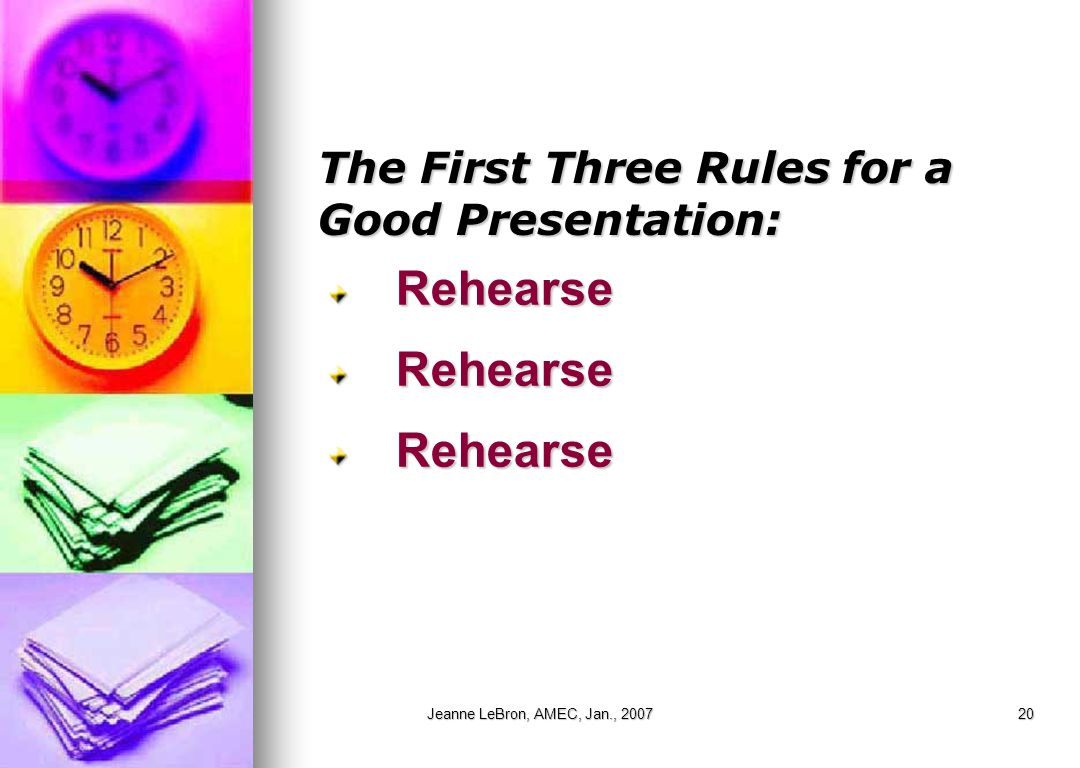 Jeanne LeBron, AMEC, Jan., 200720 The First Three Rules for a Good Presentation: RehearseRehearseRehearse