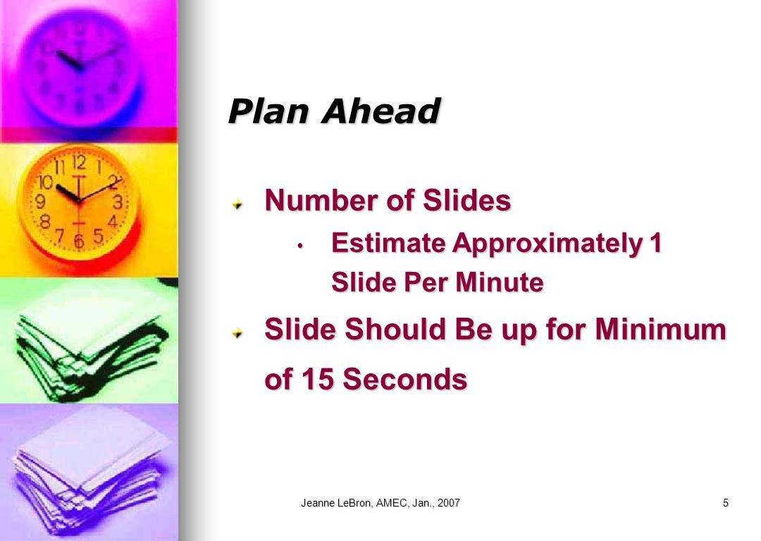 Jeanne LeBron, AMEC, Jan., 20075 Plan Ahead Number of Slides Estimate Approximately 1 Slide Per Minute Estimate Approximately 1 Slide Per Minute Slide Should Be up for Minimum of 15 Seconds