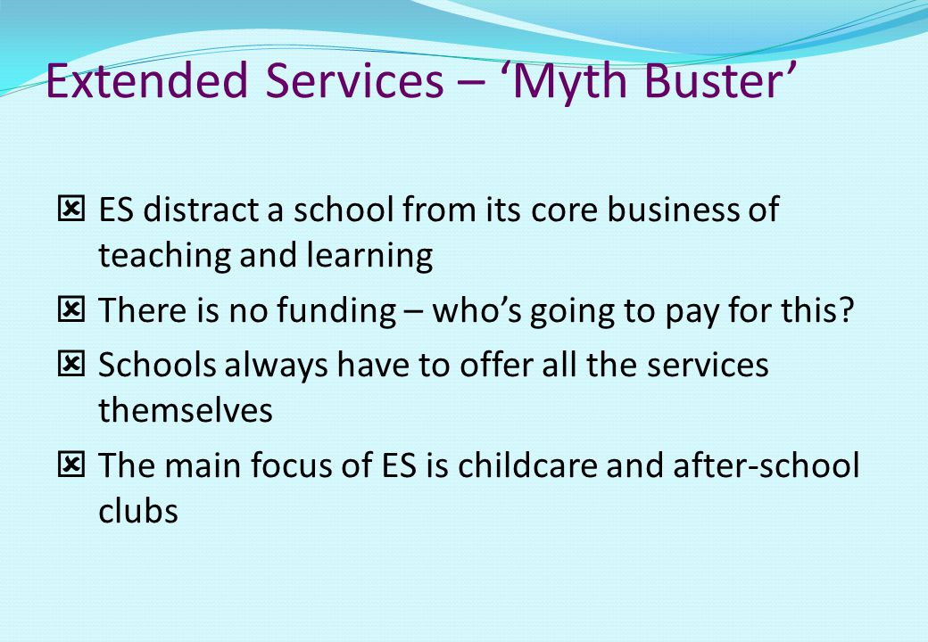 Extended Services – 'Myth Buster'  ES distract a school from its core business of teaching and learning  There is no funding – who's going to pay for this.