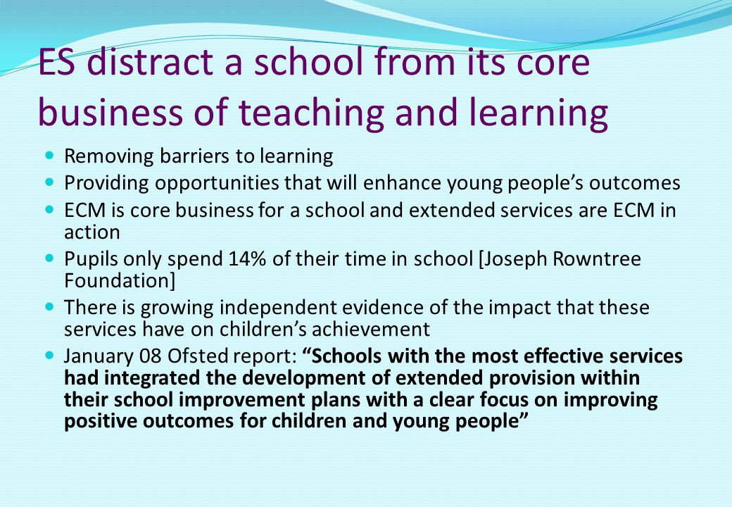 ES distract a school from its core business of teaching and learning Removing barriers to learning Providing opportunities that will enhance young people's outcomes ECM is core business for a school and extended services are ECM in action Pupils only spend 14% of their time in school [Joseph Rowntree Foundation] There is growing independent evidence of the impact that these services have on children's achievement January 08 Ofsted report: Schools with the most effective services had integrated the development of extended provision within their school improvement plans with a clear focus on improving positive outcomes for children and young people