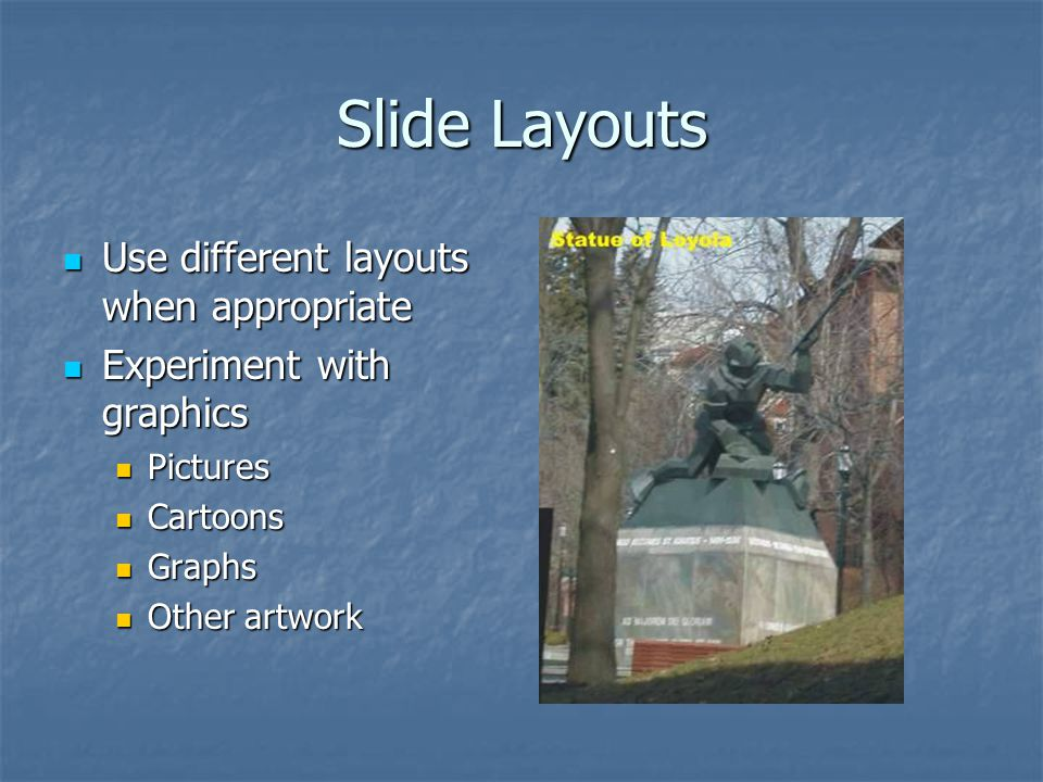 Slide Layouts Use different layouts when appropriate Use different layouts when appropriate Experiment with graphics Experiment with graphics Pictures