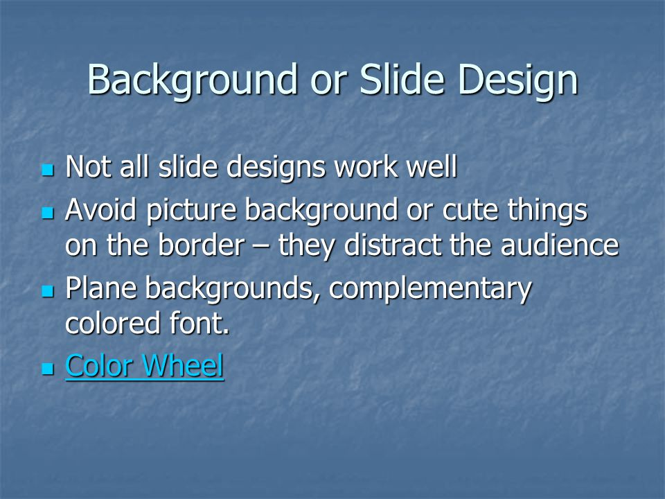Background or Slide Design Not all slide designs work well Not all slide designs work well Avoid picture background or cute things on the border – they distract the audience Avoid picture background or cute things on the border – they distract the audience Plane backgrounds, complementary colored font.