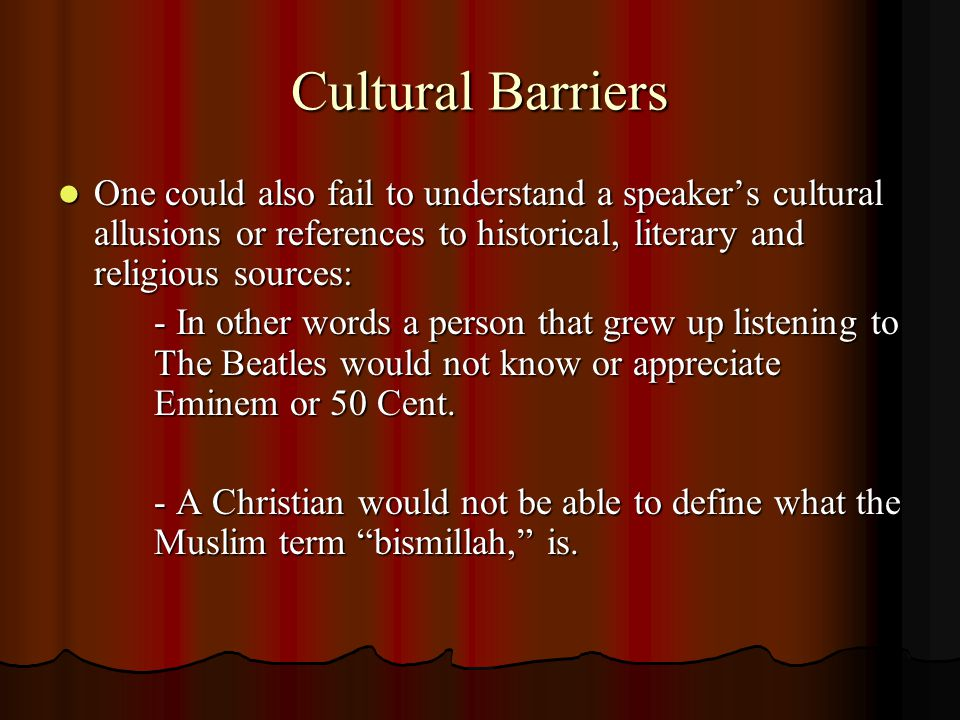 Cultural Barriers One could also fail to understand a speaker's cultural allusions or references to historical, literary and religious sources: One co