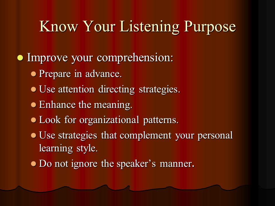 Know Your Listening Purpose Improve your comprehension: Improve your comprehension: Prepare in advance. Prepare in advance. Use attention directing st