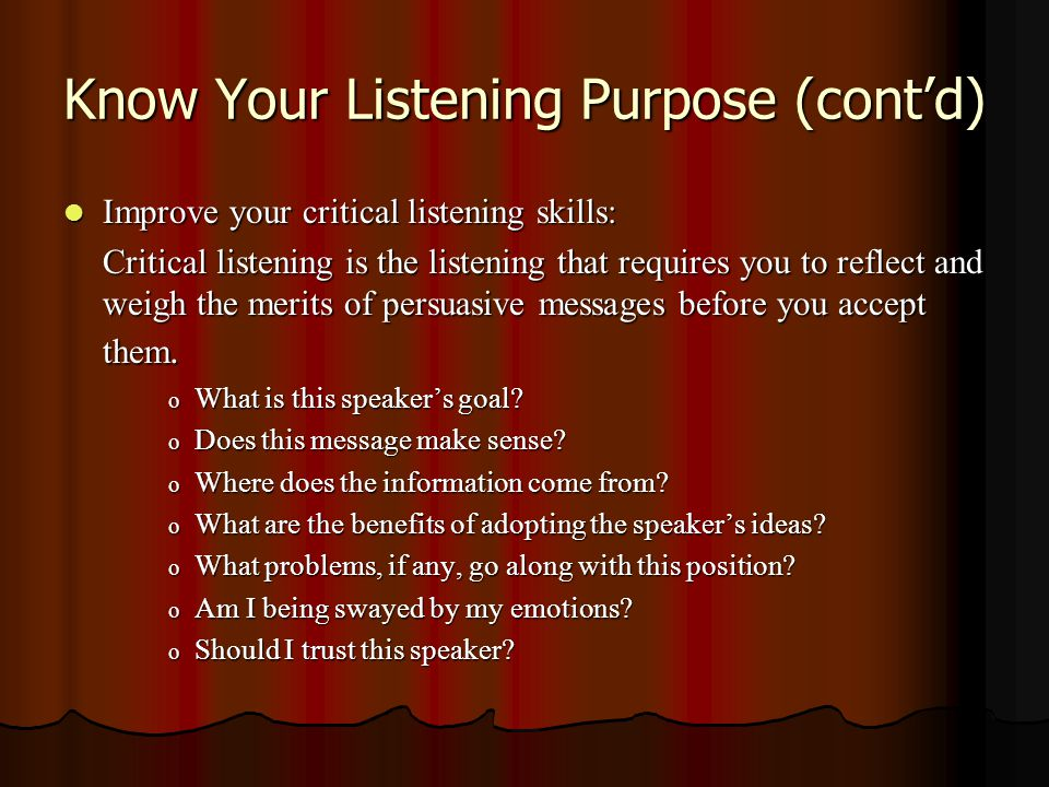 Know Your Listening Purpose (cont'd) Improve your critical listening skills: Improve your critical listening skills: Critical listening is the listeni