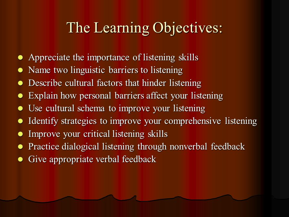 The Learning Objectives: Appreciate the importance of listening skills Appreciate the importance of listening skills Name two linguistic barriers to l