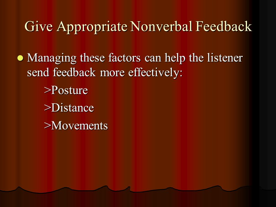 Give Appropriate Nonverbal Feedback Managing these factors can help the listener send feedback more effectively: Managing these factors can help the l