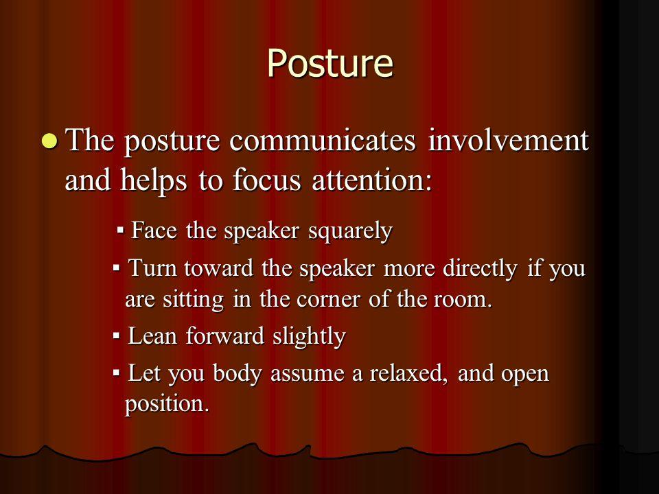 Posture The posture communicates involvement and helps to focus attention: The posture communicates involvement and helps to focus attention: ▪ Face t