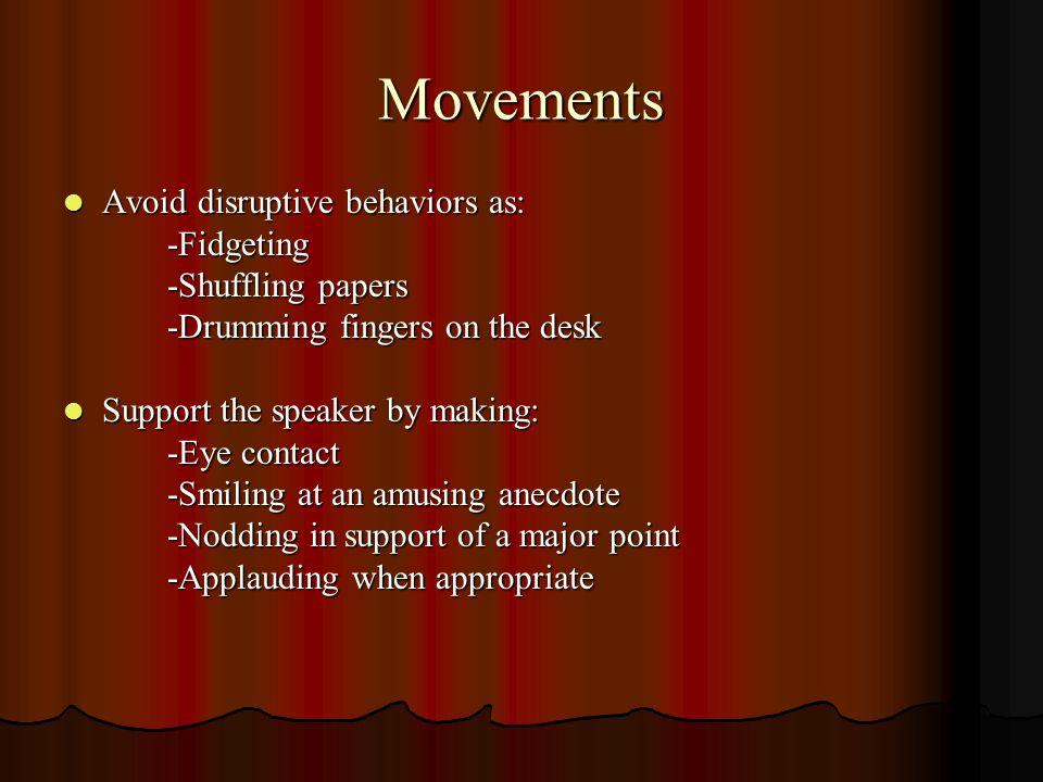 Movements Avoid disruptive behaviors as: Avoid disruptive behaviors as:-Fidgeting -Shuffling papers -Drumming fingers on the desk Support the speaker