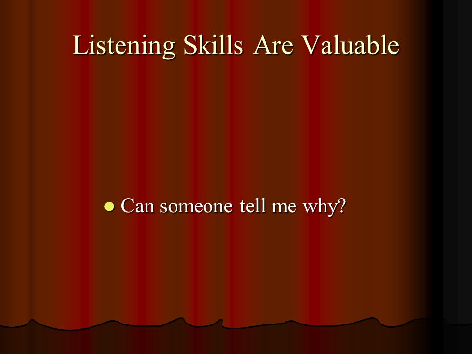 Listening Skills Are Valuable Can someone tell me why? Can someone tell me why?