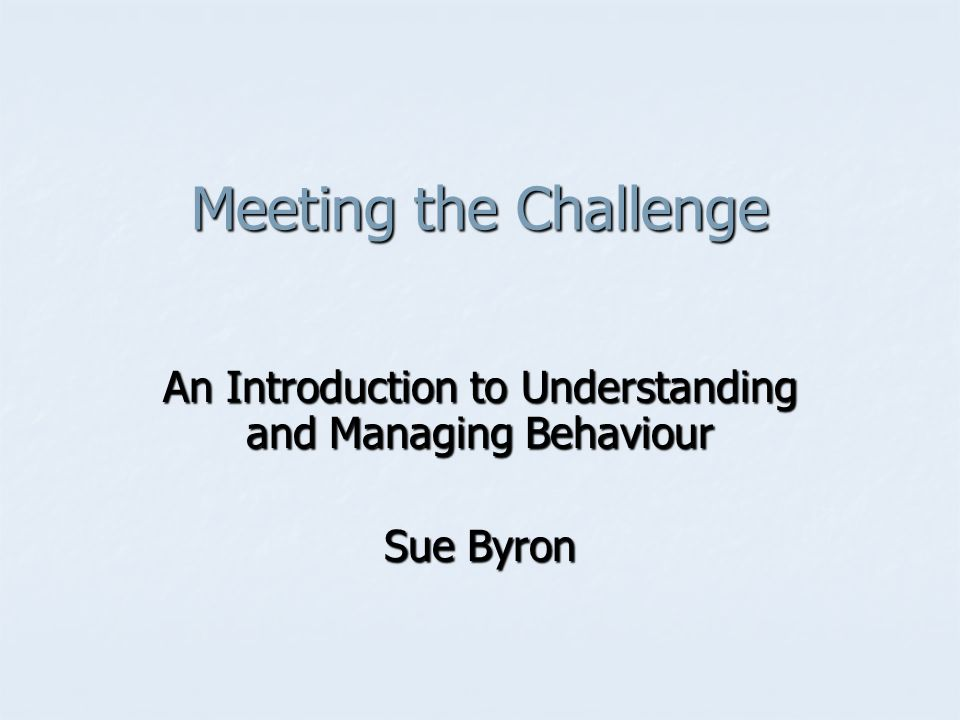 Meeting the Challenge An Introduction to Understanding and Managing Behaviour Sue Byron