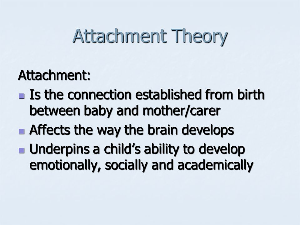 Attachment Theory Attachment: Is the connection established from birth between baby and mother/carer Is the connection established from birth between baby and mother/carer Affects the way the brain develops Affects the way the brain develops Underpins a child's ability to develop emotionally, socially and academically Underpins a child's ability to develop emotionally, socially and academically