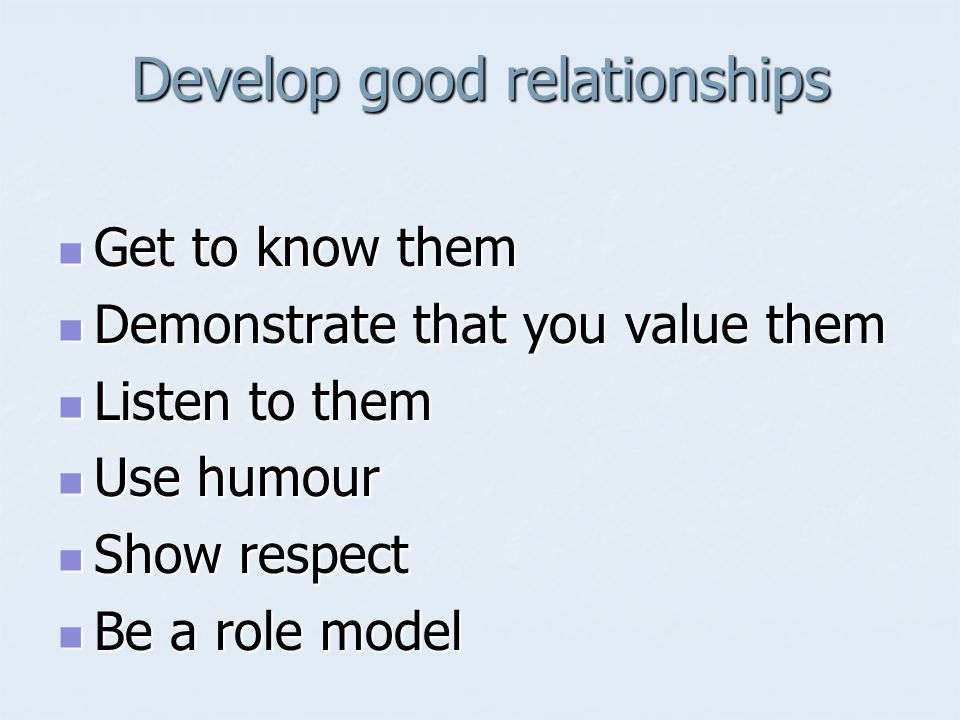 Develop good relationships Get to know them Get to know them Demonstrate that you value them Demonstrate that you value them Listen to them Listen to