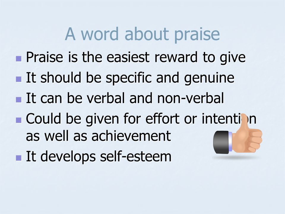 A word about praise Praise is the easiest reward to give Praise is the easiest reward to give It should be specific and genuine It should be specific