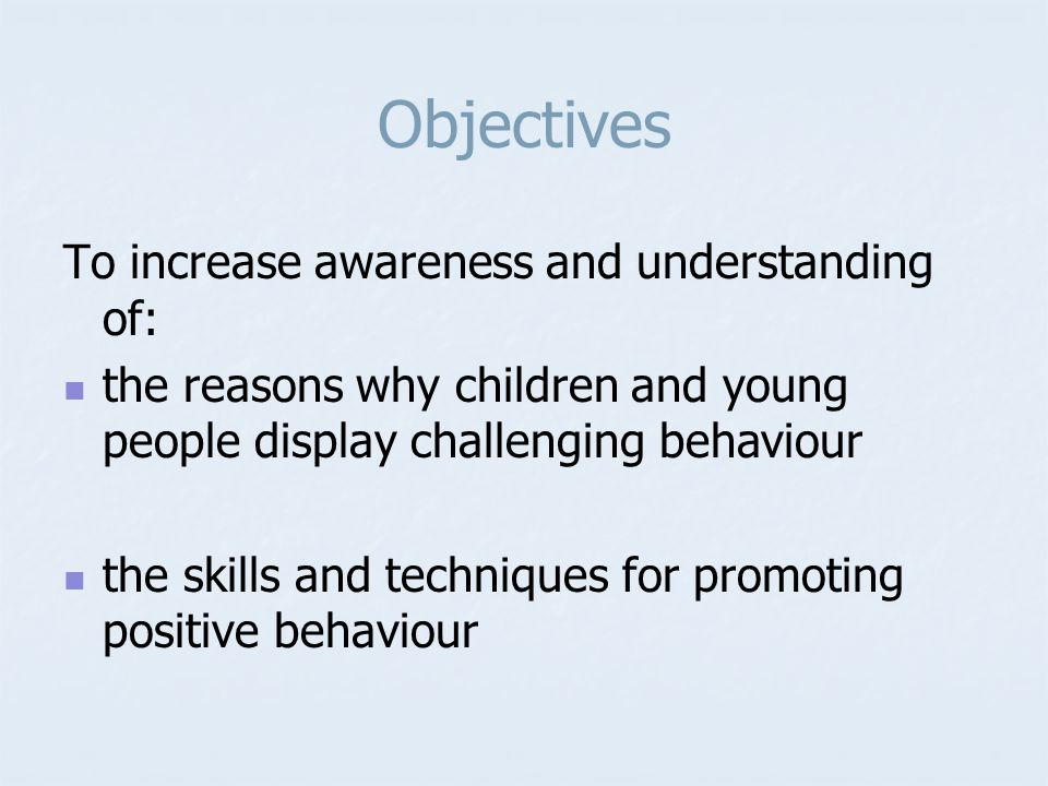 Objectives To increase awareness and understanding of: the reasons why children and young people display challenging behaviour the skills and techniques for promoting positive behaviour