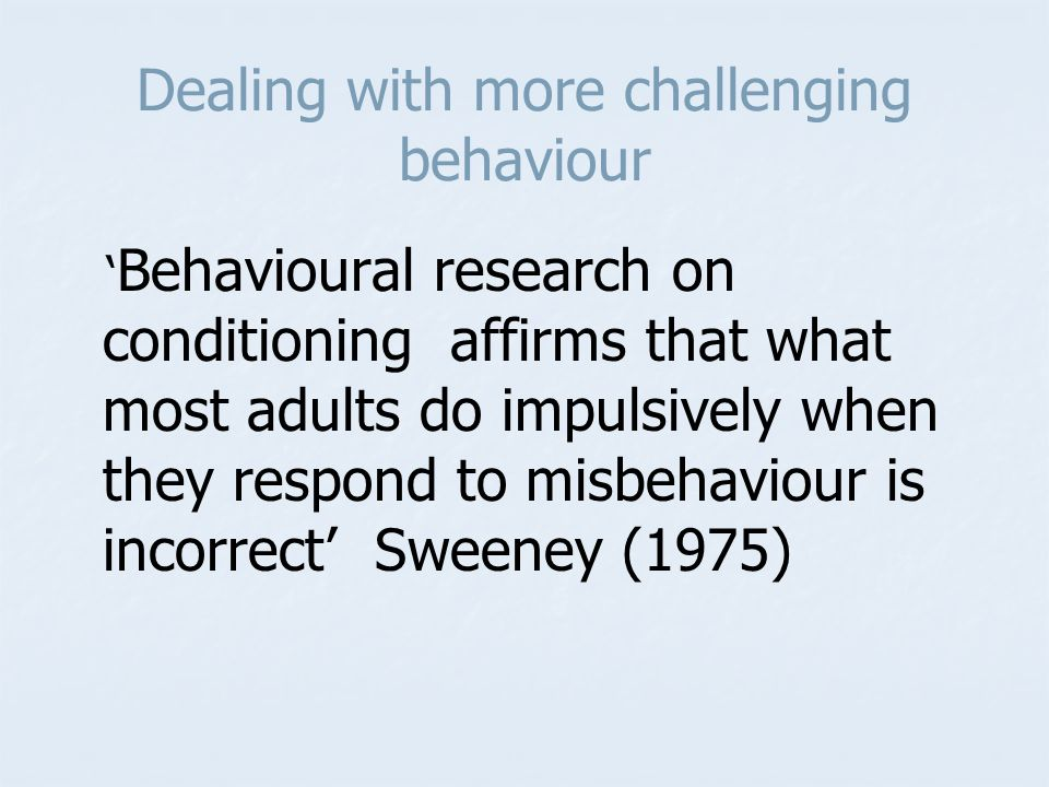 Dealing with more challenging behaviour ' Behavioural research on conditioning affirms that what most adults do impulsively when they respond to misbehaviour is incorrect' Sweeney (1975)