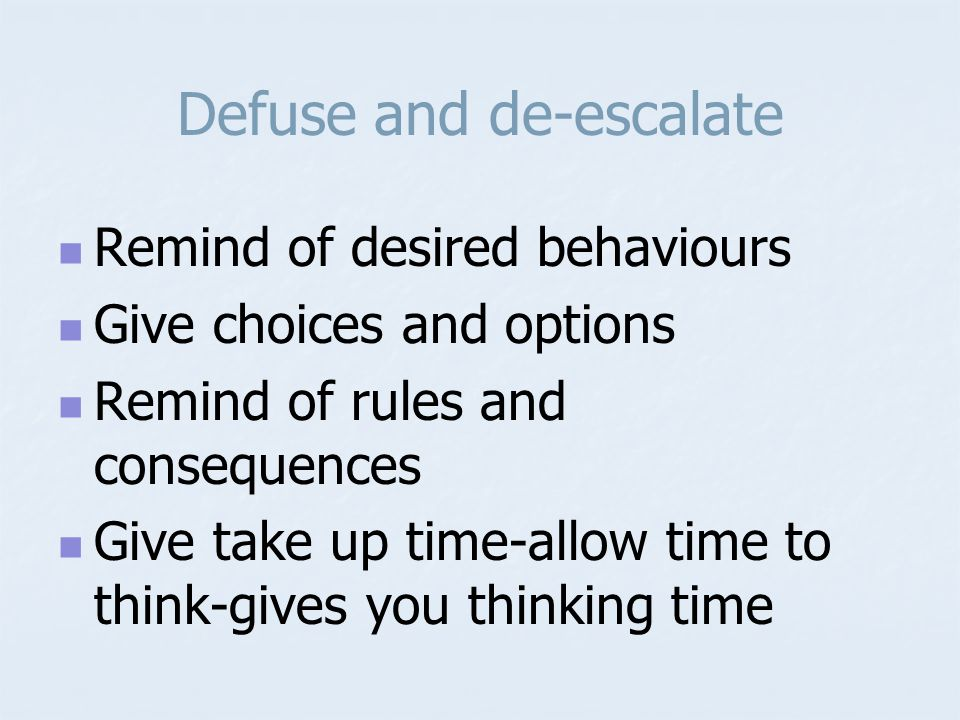 Defuse and de-escalate Remind of desired behaviours Give choices and options Remind of rules and consequences Give take up time-allow time to think-gives you thinking time