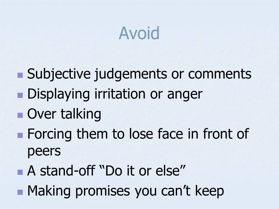Avoid Subjective judgements or comments Displaying irritation or anger Over talking Forcing them to lose face in front of peers A stand-off Do it or else Making promises you can't keep