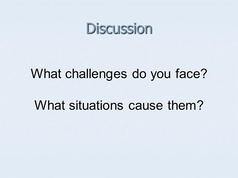 Discussion What challenges do you face? What situations cause them?