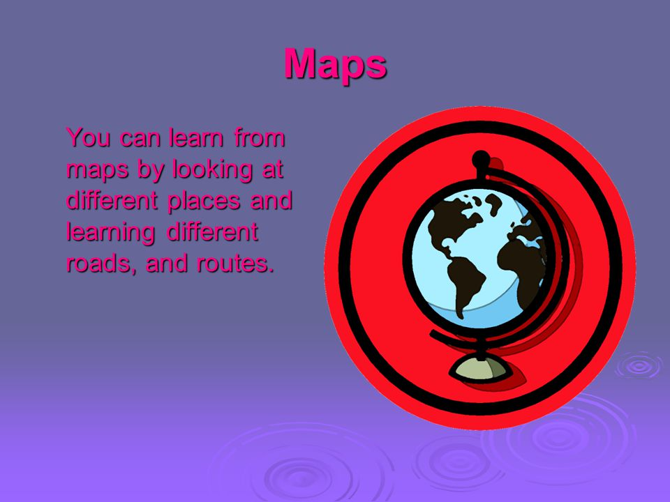 Maps You can learn from maps by looking at different places and learning different roads, and routes.