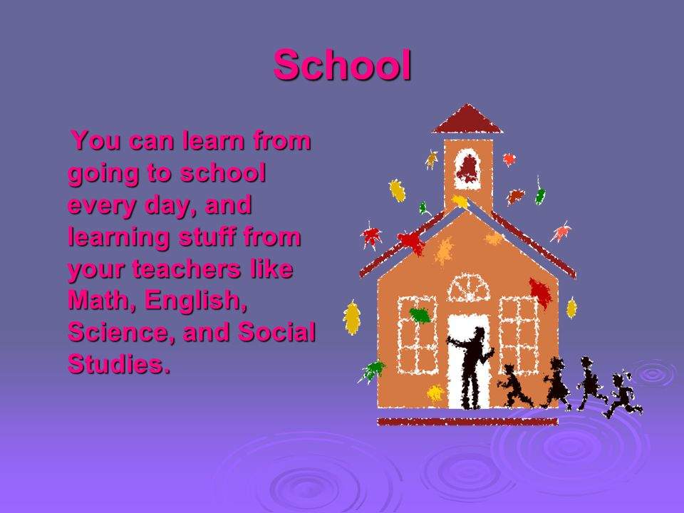 School You can learn from going to school every day, and learning stuff from your teachers like Math, English, Science, and Social Studies. You can le