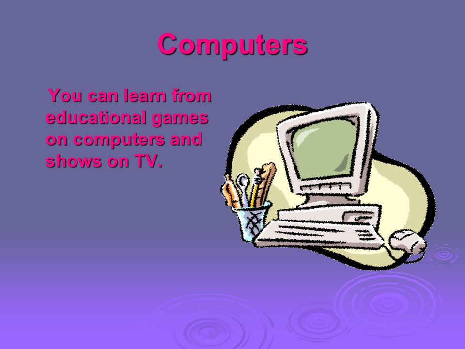 Computers You can learn from educational games on computers and shows on TV. You can learn from educational games on computers and shows on TV.