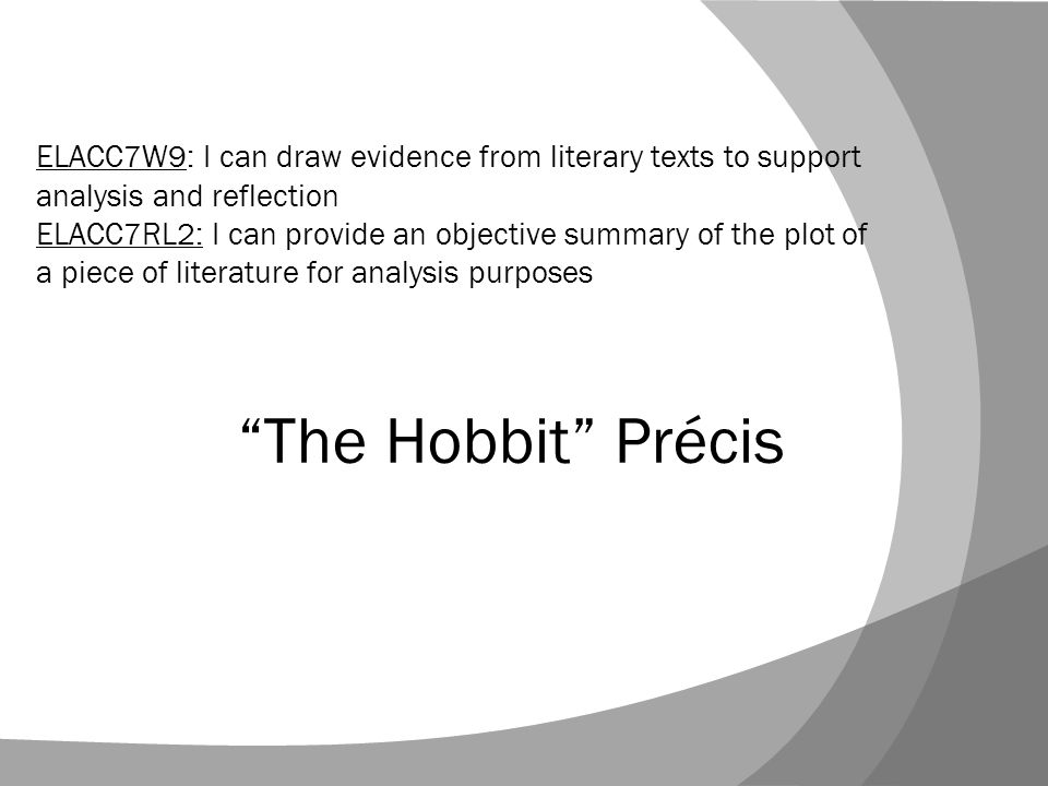 The Hobbit Précis ELACC7W9: I can draw evidence from literary texts to support analysis and reflection ELACC7RL2: I can provide an objective summary of the plot of a piece of literature for analysis purposes