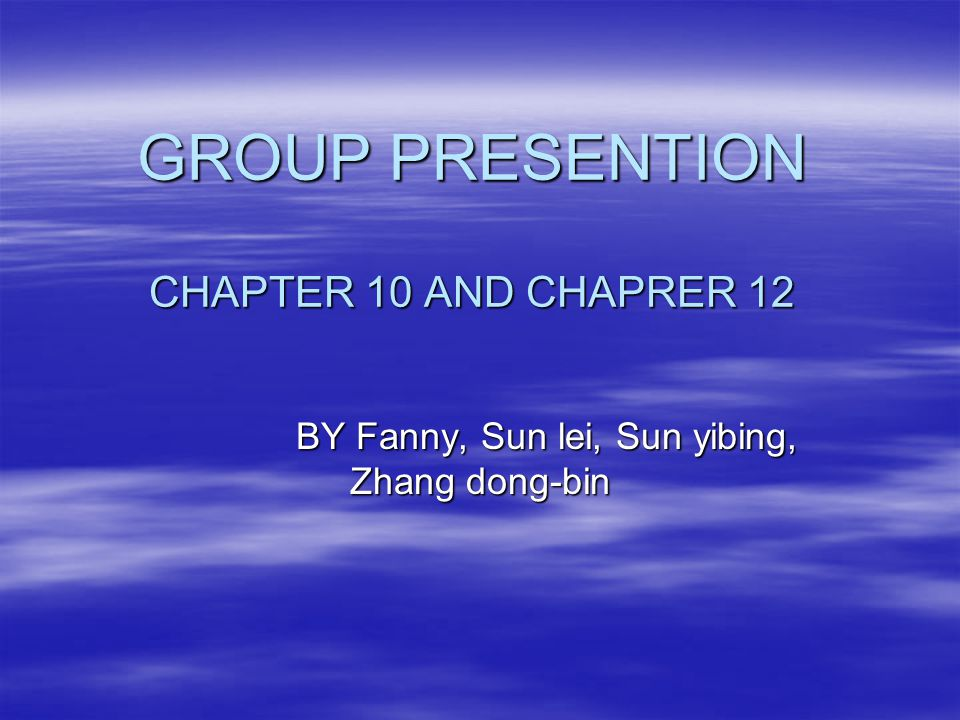 GROUP PRESENTION CHAPTER 10 AND CHAPRER 12 BY Fanny, Sun lei, Sun yibing, Zhang dong-bin BY Fanny, Sun lei, Sun yibing, Zhang dong-bin