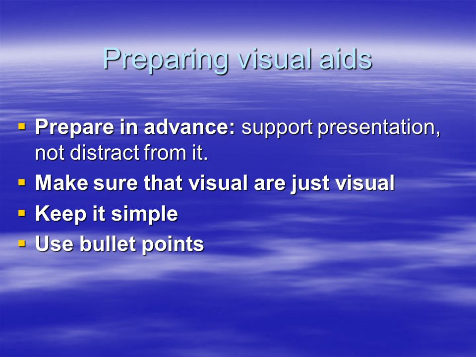 Preparing visual aids  Prepare in advance: support presentation, not distract from it.