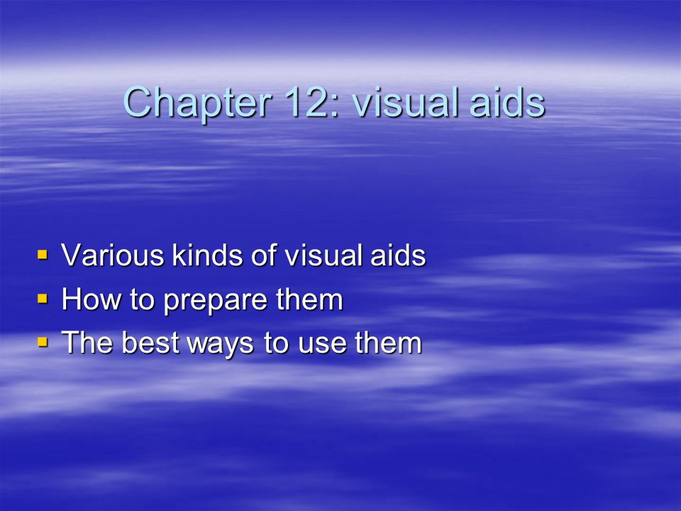 Chapter 12: visual aids  Various kinds of visual aids  How to prepare them  The best ways to use them