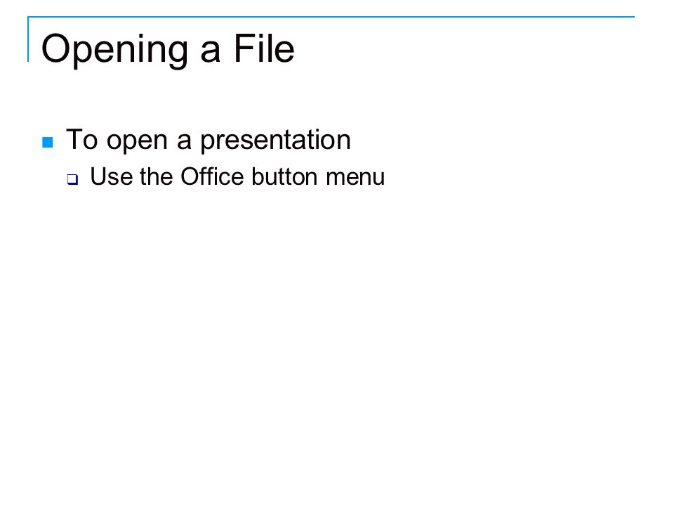 Opening a File To open a presentation  Use the Office button menu