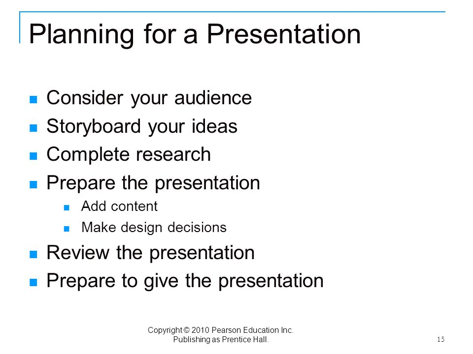Copyright © 2010 Pearson Education Inc. Publishing as Prentice Hall. 15 Planning for a Presentation Consider your audience Storyboard your ideas Compl