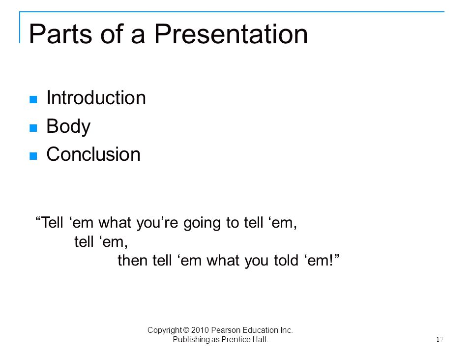 """Copyright © 2010 Pearson Education Inc. Publishing as Prentice Hall. 17 Parts of a Presentation Introduction Body Conclusion """"Tell 'em what you're goi"""