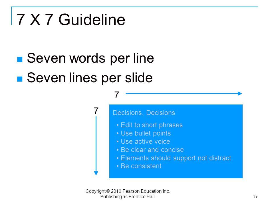 Copyright © 2010 Pearson Education Inc. Publishing as Prentice Hall. 19 7 X 7 Guideline Seven words per line Seven lines per slide 7 7 Edit to short p