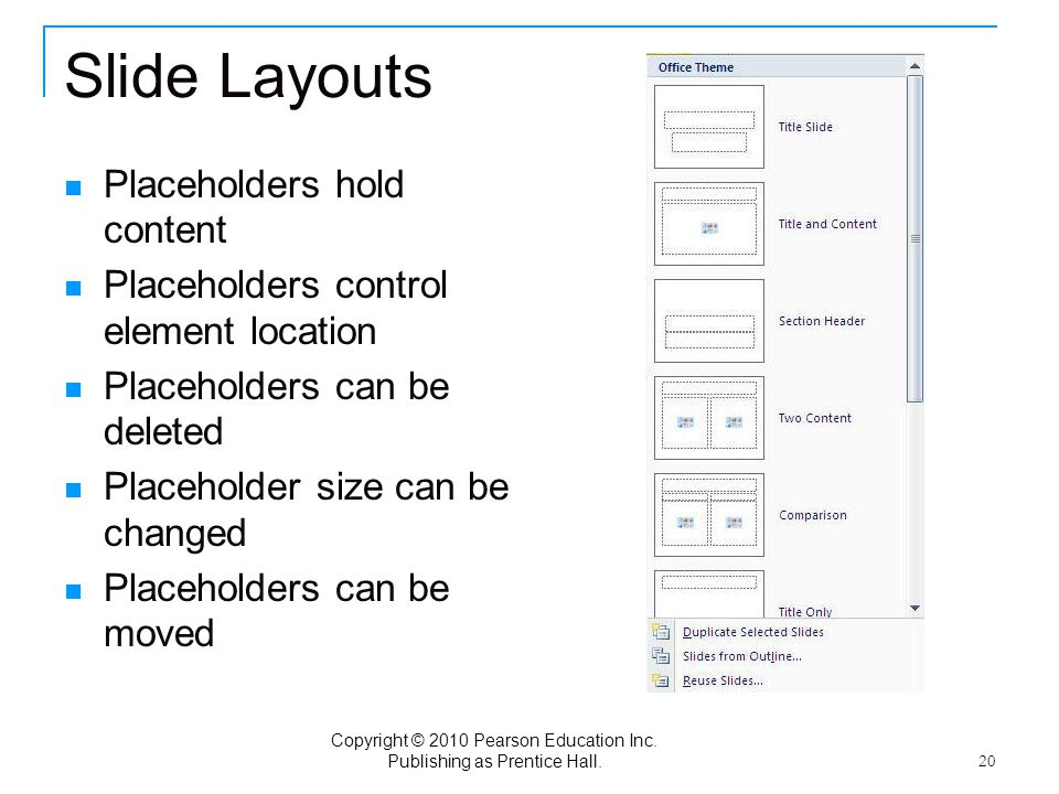 Copyright © 2010 Pearson Education Inc. Publishing as Prentice Hall. 20 Slide Layouts Placeholders hold content Placeholders control element location