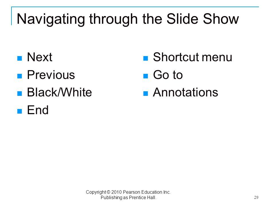 Copyright © 2010 Pearson Education Inc. Publishing as Prentice Hall. 29 Navigating through the Slide Show Next Previous Black/White End Shortcut menu