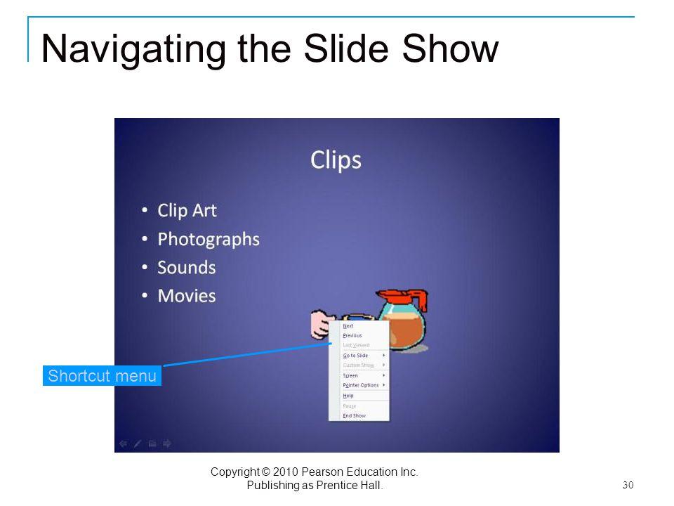 Copyright © 2010 Pearson Education Inc. Publishing as Prentice Hall. 30 Navigating the Slide Show Shortcut menu