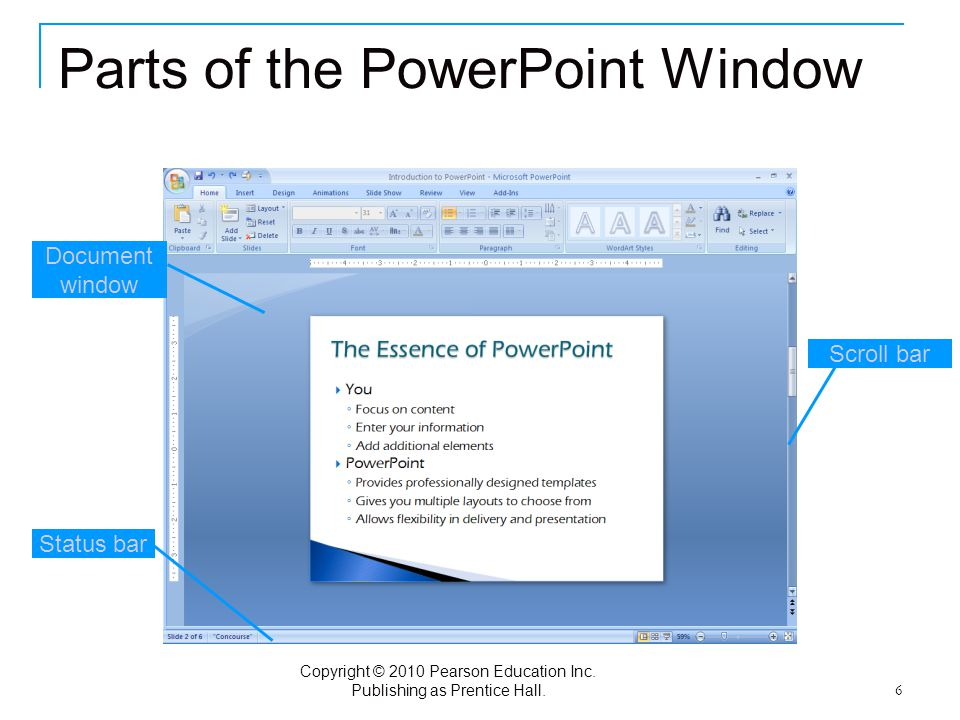 Copyright © 2010 Pearson Education Inc. Publishing as Prentice Hall. 6 Parts of the PowerPoint Window Document window Status bar Scroll bar