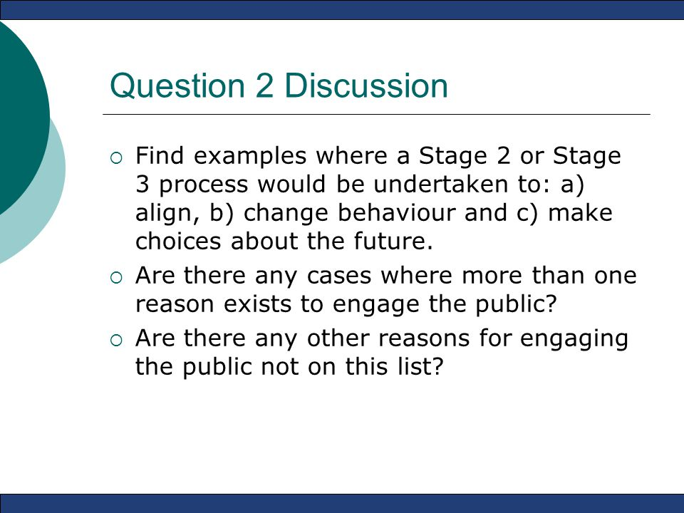 Question 2 Discussion  Find examples where a Stage 2 or Stage 3 process would be undertaken to: a) align, b) change behaviour and c) make choices about the future.