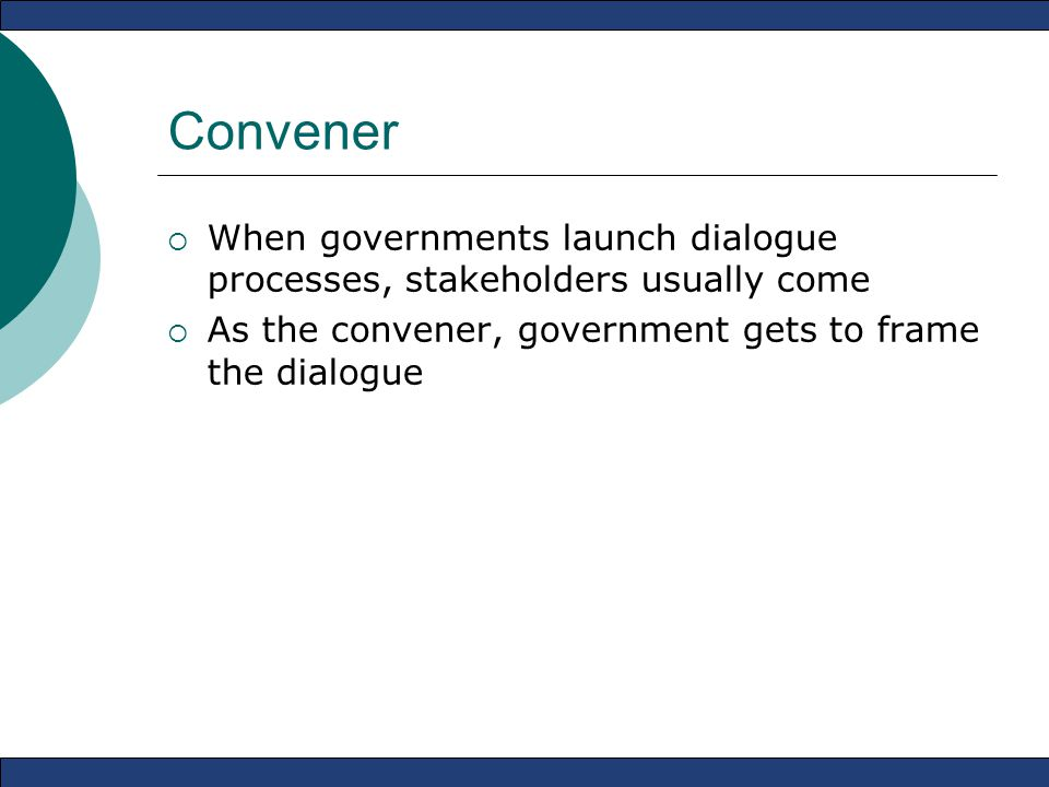 Convener  When governments launch dialogue processes, stakeholders usually come  As the convener, government gets to frame the dialogue