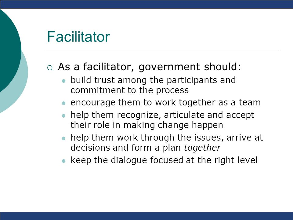 Facilitator  As a facilitator, government should: build trust among the participants and commitment to the process encourage them to work together as a team help them recognize, articulate and accept their role in making change happen help them work through the issues, arrive at decisions and form a plan together keep the dialogue focused at the right level