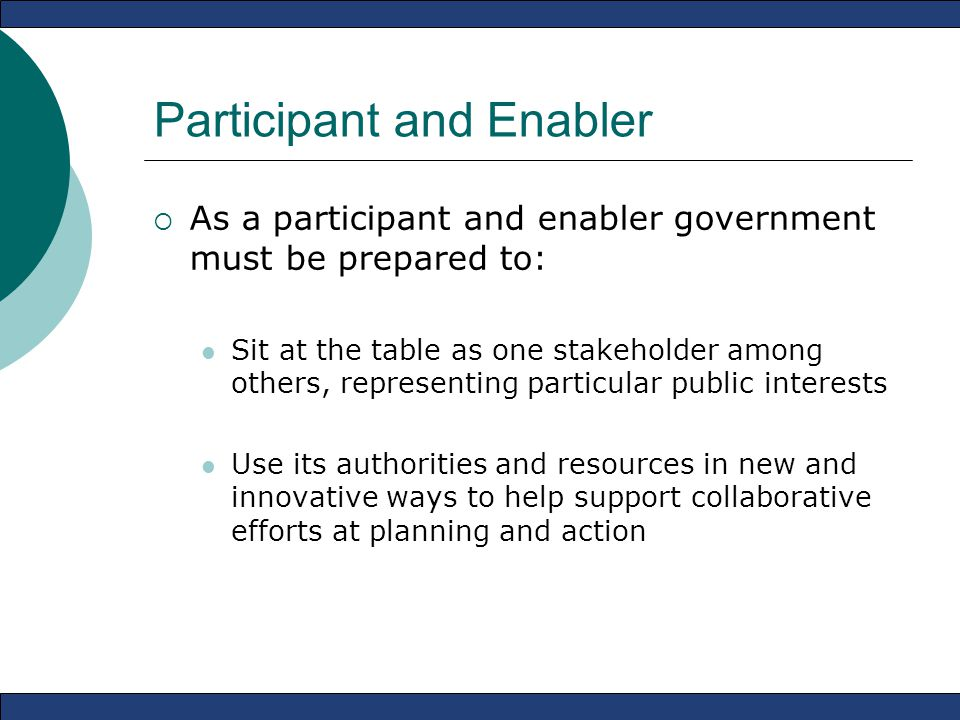 Participant and Enabler  As a participant and enabler government must be prepared to: Sit at the table as one stakeholder among others, representing particular public interests Use its authorities and resources in new and innovative ways to help support collaborative efforts at planning and action