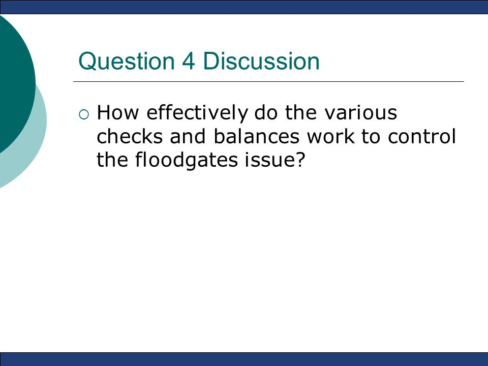 Question 4 Discussion  How effectively do the various checks and balances work to control the floodgates issue?