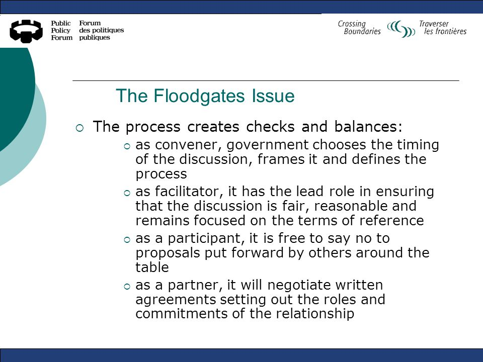 The Floodgates Issue  The process creates checks and balances:  as convener, government chooses the timing of the discussion, frames it and defines the process  as facilitator, it has the lead role in ensuring that the discussion is fair, reasonable and remains focused on the terms of reference  as a participant, it is free to say no to proposals put forward by others around the table  as a partner, it will negotiate written agreements setting out the roles and commitments of the relationship