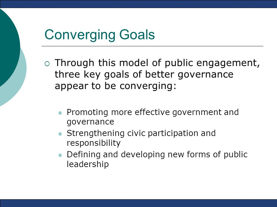 Converging Goals  Through this model of public engagement, three key goals of better governance appear to be converging: Promoting more effective government and governance Strengthening civic participation and responsibility Defining and developing new forms of public leadership