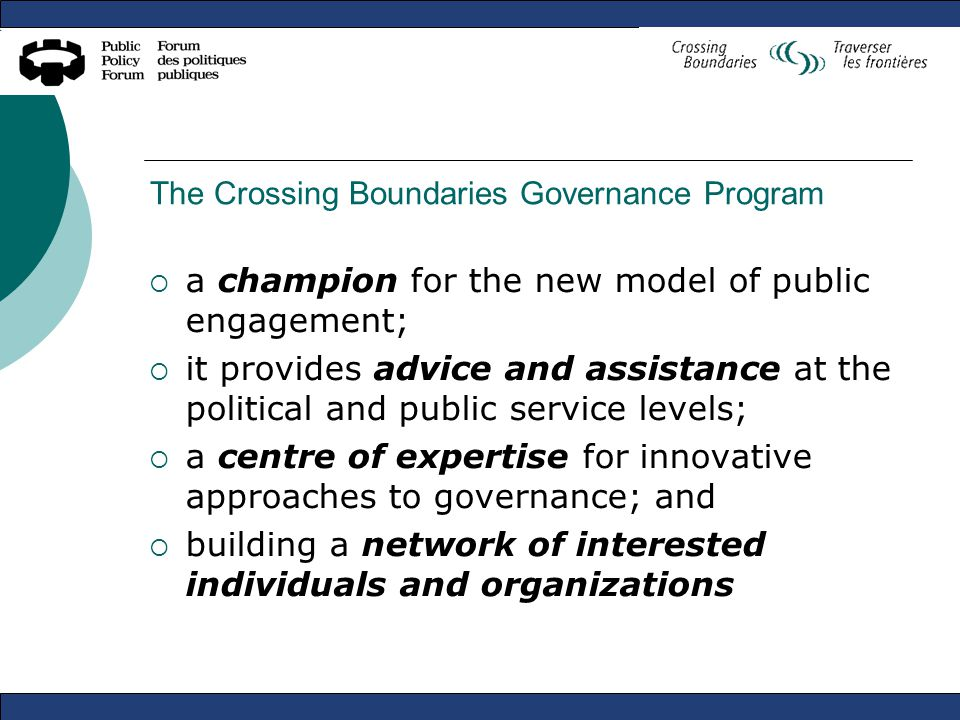 The Crossing Boundaries Governance Program  a champion for the new model of public engagement;  it provides advice and assistance at the political and public service levels;  a centre of expertise for innovative approaches to governance; and  building a network of interested individuals and organizations