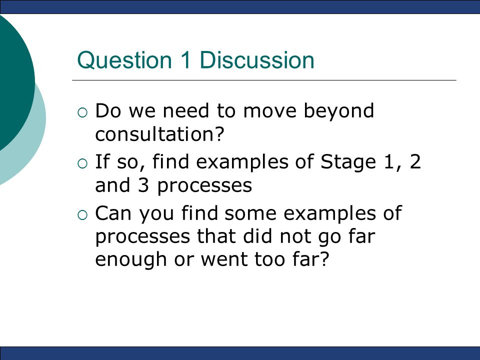 Question 1 Discussion  Do we need to move beyond consultation?  If so, find examples of Stage 1, 2 and 3 processes  Can you find some examples of p