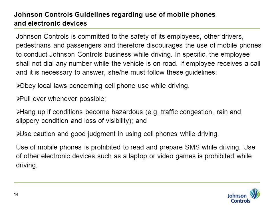 14 Johnson Controls Guidelines regarding use of mobile phones and electronic devices Johnson Controls is committed to the safety of its employees, other drivers, pedestrians and passengers and therefore discourages the use of mobile phones to conduct Johnson Controls business while driving.