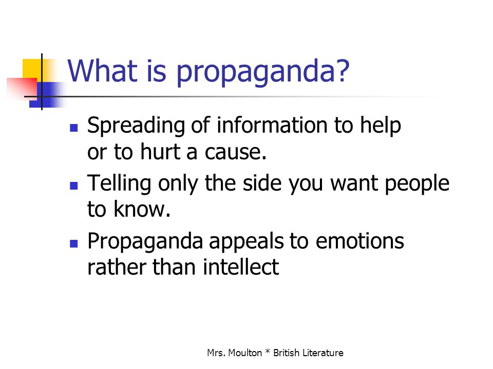 Mrs. Moulton * British Literature What is propaganda? Spreading of information to help or to hurt a cause. Telling only the side you want people to kn